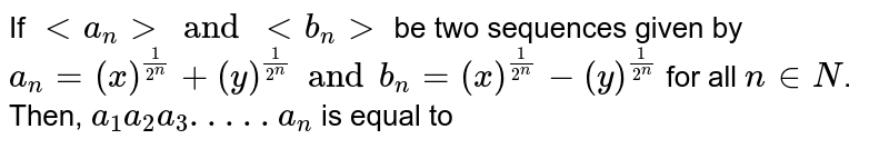 If `lta_(n)gtandltb_(n)gt` be two sequences given by `a_(n)=(x)^((1)/(2^(n)))+(y)^((1)/(2^(n)))-(y)^((1)/(2n))` for all `ninN`. Then, `a_(1)a_(2)a_(3) . . . . .a_(n)` is equal to