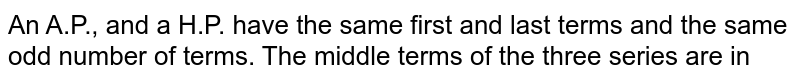 An A.P., and a H.P. have the same first and last terms and the same odd number of terms. The middle terms of the three series are in