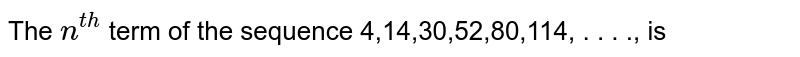 The `n^(th)` term of the sequence 4,14,30,52,80,114, . . . ., is