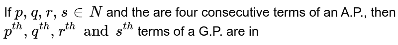 If `p,q,r,s in N` and the are four consecutive terms of an A.P., then `p^(th),q^(th),r^(th)ands^(th)` terms of a G.P. are in