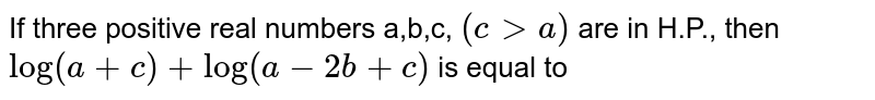 If three positive real numbers a,b,c, `(cgta)` are in H.P., then `log(a+c)+log(a-2b+c)` is equal to