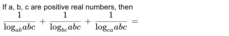 """If a, b, c are positive real numbers, then  <br> `(1)/(""""log""""_(ab)abc) + (1)/(""""log""""_(bc)abc) + (1)/(""""log""""_(ca)abc) =`"""