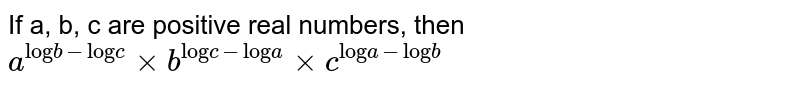 """If a, b, c are positive real numbers, then  <br> `a^(""""log""""b-""""log""""c) xx b^(""""log""""c-""""log""""a) xx c^(""""log""""a - """"log""""b)`"""