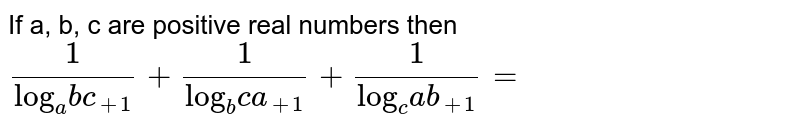 """If a, b, c are positive real numbers then  <br> `(1)/(""""log""""_(a)bc_(+1)) + (1)/(""""log""""_(b)ca_(+1))  +(1)/(""""log""""_(c)ab_(+1))=`"""