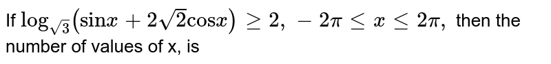 """If `""""log""""_(sqrt(3))(""""sin"""" x + 2sqrt(2) """"cos""""x) ge 2, -2pi le x le 2 pi,` then the number of values of x, is"""