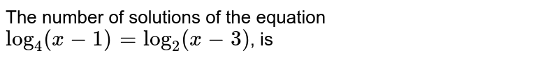 """The number of solutions of the equation `""""log""""_(4) (x-1) = """"log""""_(2) (x-3)`, is"""