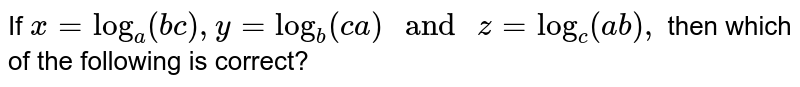 """If `x =""""log""""_(a)(bc), y =""""log""""_(b)(ca) """" and """"z = """"log""""_(c)(ab), ` then which of the following is correct?"""