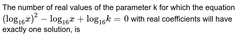 """The number of real values of the parameter k for which the equation `(""""log""""_(16)x)^(2) -""""log""""_(16)x +""""log""""_(16) k = 0` with real coefficients will have exactly one solution, is"""