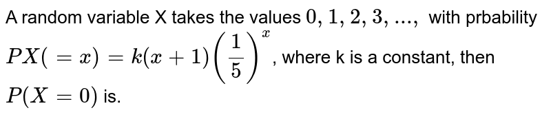 A random variable X takes the values `0,1,2,3,...,` with prbability `PX(=x)=k(x+1)((1)/(5))^x`, where k is a constant, then `P(X=0)` is.