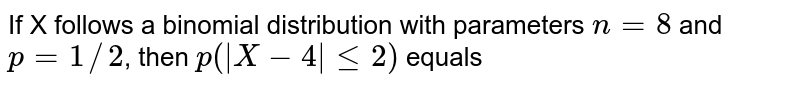 If X follows a binomial distribution with parameters `n=8` and `p=1//2`, then `p(|X-4|le2)` equals