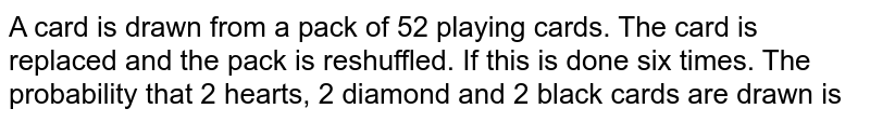 A card is drawn from a pack of 52 playing cards. The card is replaced and the pack is reshuffled. If this is done six times. The probability that 2 hearts, 2 diamond and 2 black cards are drawn is