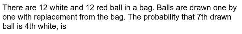 There are 12 white and 12 red ball in a bag. Balls are drawn one by one with replacement from the bag. The probability that 7th drawn ball is 4th white, is