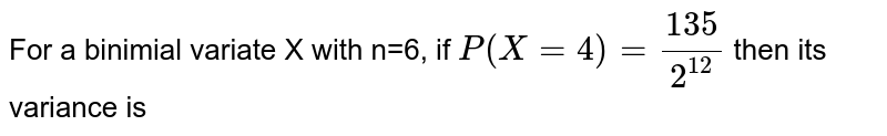 For a binomial variate X with `n=6`, if `P(X=4)`, then its variance , is