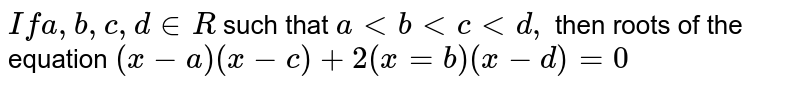 `If a, b, c, d in R` such that `a lt b lt c lt d,` then roots of the equation `(x-a)(x-c)+2(x=b)(x-d) = 0`
