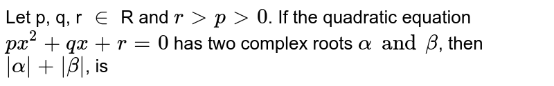 Let p, q, r `in` R and `r gt p gt 0`. If the quadratic equation `px^(2) + qx + r = 0` has two  complex roots `alpha and beta`, then `|alpha|+|beta|`, is