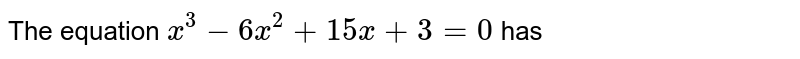 The equation `x^(3) - 6x^(2) + 15 x + 3 = 0` has