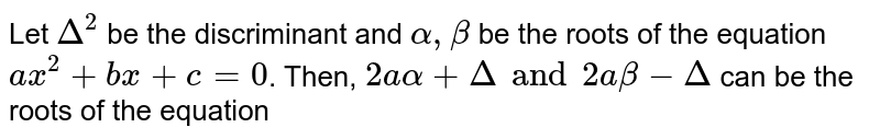 Let `Delta^(2)` be the discriminant and `alpha, beta` be the roots of the equation `ax^(2) + bx + c = 0`. Then, `2a alpha + Delta and 2 a beta - Delta` can be the roots of the equation