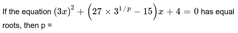 If the equation `(3x)^(2)+(27 xx 3^(1//p)-15) x + 4 = 0` has equal roots, then p =
