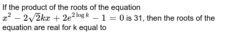If the product of the roots of the equation `x^(2) - 2sqrt(2) kx + 2e^(2 log k) -1 = 0` is 31, then the roots of the equation are real for k equal to