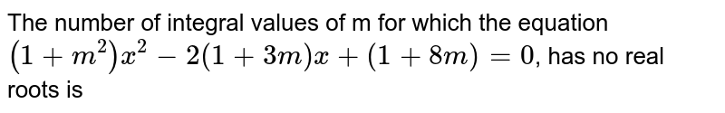 The number of integral values of m for which the equation `(1+m^(2)) x^(2) - 2(1+3m)x+(1+8m) = 0`, has no real roots is