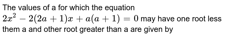 The values of a for which the equation `2x^(2) -2(2a+1) x+a(a+1) = 0` may have one root less them a and other root greater than a are given by
