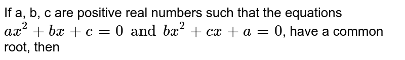 If a, b, c are positive real numbers such that the equations `ax^(2) + bx + c = 0 and bx^(2) + cx + a = 0`, have a common root, then