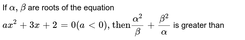 """If `alpha, beta` are roots of the equation `ax^(2) + 3x + 2 = 0 (a lt 0), """"then""""(alpha^(2))/(beta)+(beta^(2))/(alpha)` is greater than"""
