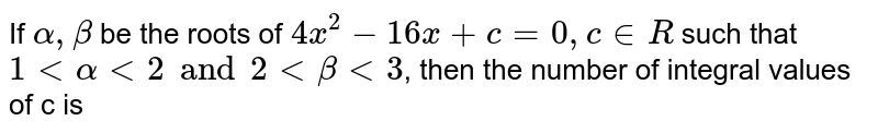 If `alpha, beta` be the roots of `4x^(8) - 16x + c = 0, c in R` such that `1 lt alpha lt 2 and 2 lt beta lt 3`, then the number of integral values of c is