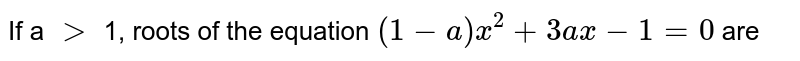 If a `gt` 1, roots of the equation `(1-a)x^(2) + 3ax - 1 = 0` are