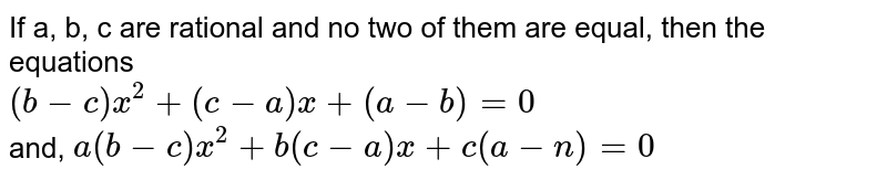 If a, b, c are rational and no two of them are equal, then the equations <br> `(b-c)x^(2)+(c-a)x+(a-b)=0` <br> and, `a(b-c)x^(2)+ b(c-a)x+c(a-n)=0`
