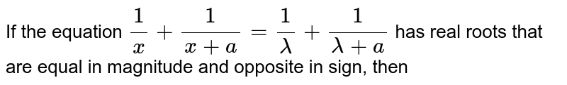 If the equation `(1)/(x) + (1)/(x+a)=(1)/(lambda)+(1)/(lambda+a)` has real roots that are equal in magnitude and opposite in sign, then