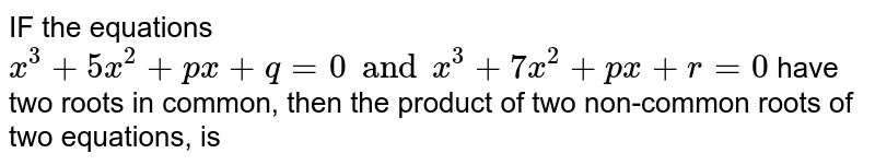 IF the equations `x^(3) + 5x^(2) + px + q = 0 and x^(3) + 7x^(2) + px + r = 0` have two roots in common, then the product of two non-common roots of two equations, is