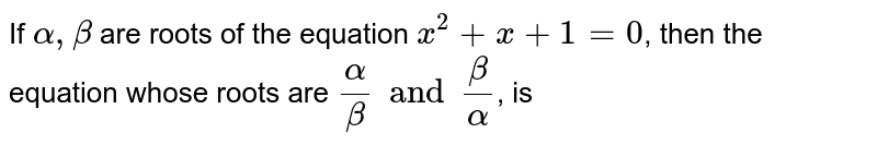 If `alpha, beta` are roots of the equation `x^(2) + x + 1 = 0`, then the equation whose roots are `(alpha)/(beta) and (beta)/(alpha)`, is