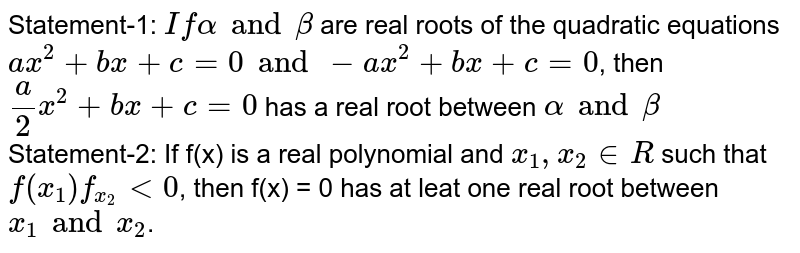 Statement-1: `If alpha and beta` are real roots of the quadratic equations `ax^(2) + bx + c = 0 and -ax^(2) + bx + c = 0`, then `(a)/(2) x^(2) + bx + c = 0` has a real root between `alpha and beta` <br> Statement-2: If f(x) is a real polynomial and `x_(1), x_(2) in R` such that `f(x_(1)) f_(x_(2)) lt 0`, then f(x) = 0 has at leat one real root between `x_(1) and x_(2)`.