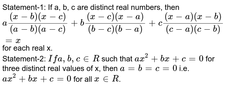 Statement-1: If a, b, c are distinct real numbers, then `a((x-b)(x-c))/((a-b)(a-c))+b((x-c)(x-a))/((b-c)(b-a))+c((x-a)(x-b))/((c-a)(c-b))=x` for each real x. <br> Statement-2: `If a, b, c in R` such that `ax^(2) + bx + c = 0` for three distinct real values of x, then `a = b = c = 0` i.e. `ax^(2) + bx + c = 0` for all `x in R`.