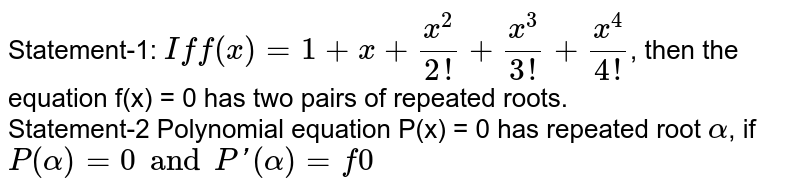 Statement-1: `If f(x) = 1 + x + (x^(2))/(2!) + (x^(3))/(3!) + (x^(4))/(4!)`, then the equation f(x) = 0 has two pairs of repeated roots. <br> Statement-2 Polynomial equation P(x) = 0 has repeated root `alpha`, if `P(alpha) = 0 and P'(alpha) = f0`