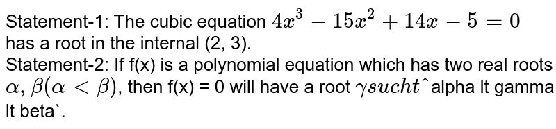 Statement-1: The cubic equation `4x^(3) - 15x^(2)+14x-5 = 0` has a root in the internal (2, 3). <br> Statement-2: If f(x) is a polynomial equation which has two real roots `alpha, beta (alpha lt beta)`, then f(x) = 0 will have a root `gamma such that `alpha lt gamma lt beta`.