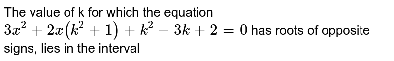 The value of k for which the equation `3x^(2) + 2x (k^(2) + 1) + k^(2) - 3k + 2 = 0` has roots of opposite signs, lies in the interval