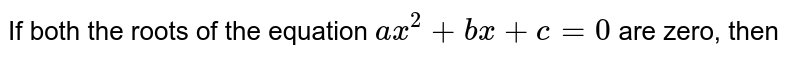 If both the roots of the equation `ax^(2) + bx + c = 0` are zero, then