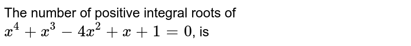 The number of positive integral roots of `x^(4) + x^(3) - 4 x^(2) + x + 1 = 0`, is