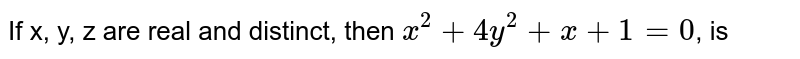 If x, y, z are real and distinct, then `x^(2) + 4 y^(2) + x + 1 = 0`, is
