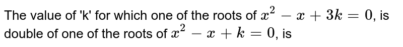 The value of 'k' for which one of the roots of `x^(2) - x + 3 k = 0`, is double of one of the roots of `x^(2) - x + k = 0`, is