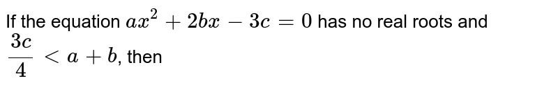 If the equation `ax^(2) + 2 bx - 3c = 0` has no real roots and `(3c)/(4) lt a + b`, then