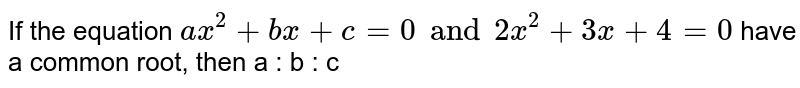 If the equation `ax^(2) + bx +  c = 0 and 2x^(2) + 3x + 4 = 0` have a common root, then a : b : c