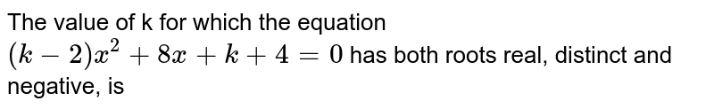 The value of k for which the equation `(k-2) x^(2) + 8x + k + 4 = 0` has both roots real, distinct and negative, is