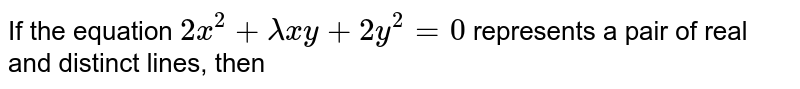 If the equation `2x^(2)+lambdaxy+2y^(2)=0` represents a pair of real and distinct lines, then