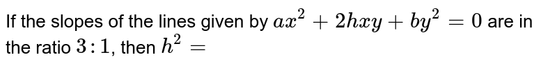 If the slopes of the lines given by `ax^(2)+2hxy+by^(2)=0` are in the ratio `3:1`, then `h^(2)=`