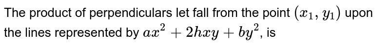 The product of perpendiculars let fall from the point `(x_(1),y_(1))` upon the lines represented by `ax^(2)+2hxy+by^(2)`, is
