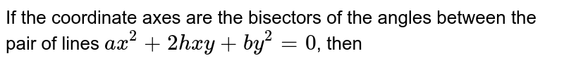 If the coordinate axes are the bisectors of the angles between the pair of lines `ax^(2)+2hxy+by^(2)=0`,  then