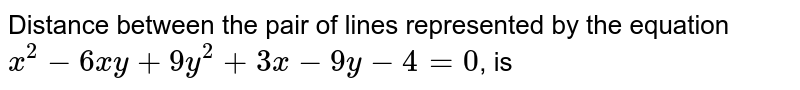 Distance between the pair of lines represented by the equation `x^(2)-6xy+9y^(2)+3x-9y-4=0`, is